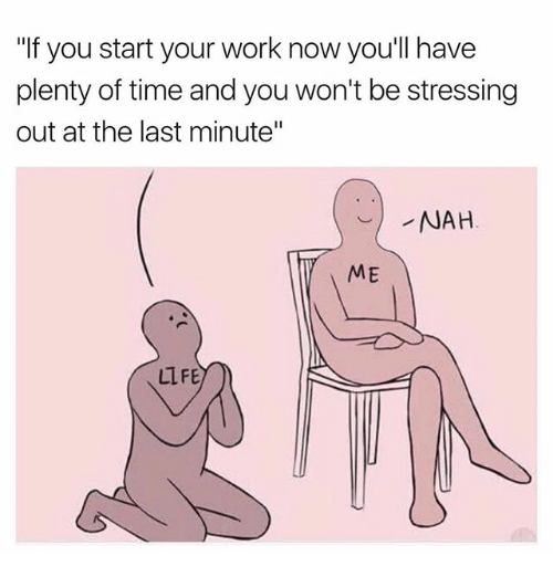 """Memes, Work, and Time: """"If you start your work now youll have  plenty of time and you won't be stressing  out at the last minute""""  NAH  ME  LLFE"""