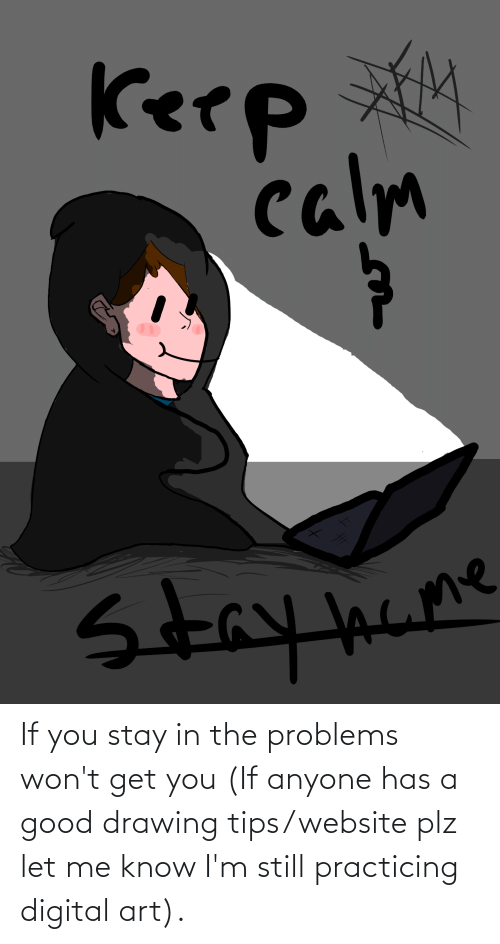 Stay In: If you stay in the problems won't get you (If anyone has a good drawing tips/website plz let me know I'm still practicing digital art).