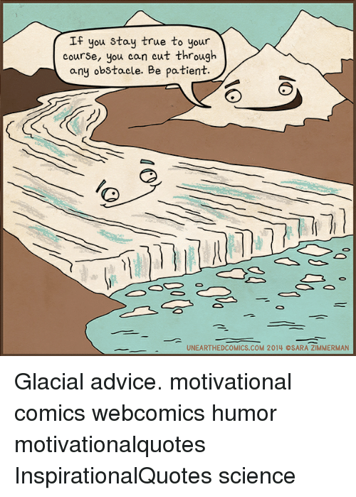 Advice, Memes, and True: If you stay true to your  course, you can cut through  any obstacle. Be patient  UNEARTHEDCOMICS.COM 2014 OSARA ZIMMERMAN Glacial advice. motivational comics webcomics humor motivationalquotes InspirationalQuotes science