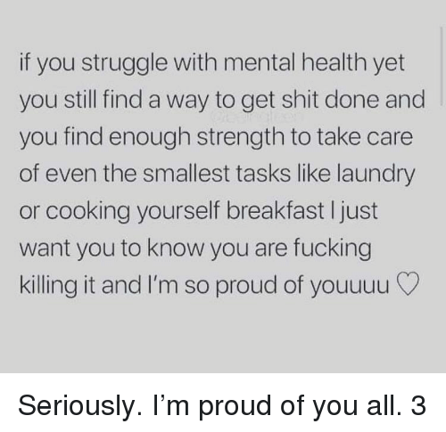 Killing It: if you struggle with mental health yet  you still find a way to get shit done and  you find enough strength to take care  of even the smallest tasks like laundry  or cooking yourself breakfast I just  want you to know you are fucking  killing it and I'm so proud of youuuu Seriously. I'm proud of you all. 3