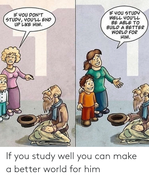 build a: IF YOU STUDY  WELL YOU'LL  BE ABLE TO  BUILD A BETTER  WORLD FOR  HIM.  IF YOU DON'T  STUDY, YOU'LL END  UP LIKE HIM. If you study well you can make a better world for him