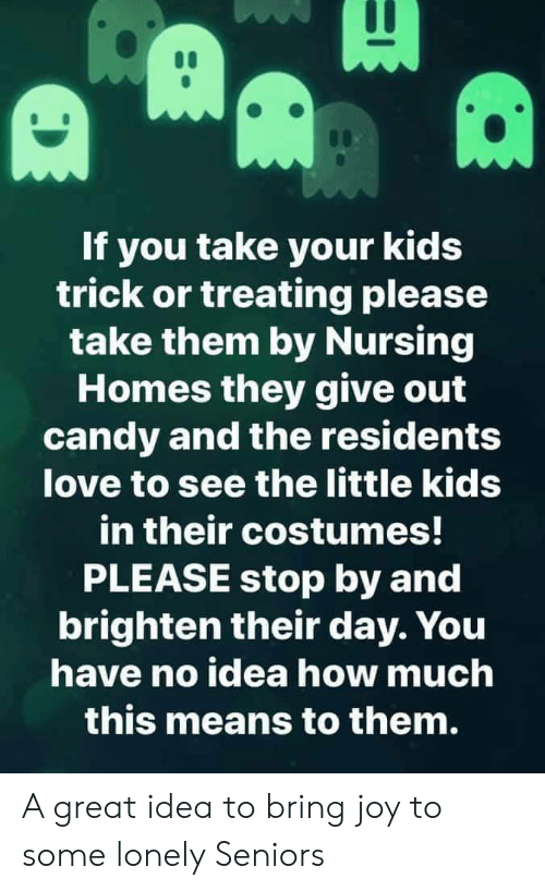 Costumes: If you take your kids  trick or treating please  take them by Nursing  Homes they give out  candy and the residents  love to see the little kids  in their costumes!  PLEASE stop by and  brighten their day. You  have no idea how much  this means to them. A great idea to bring joy to some lonely Seniors