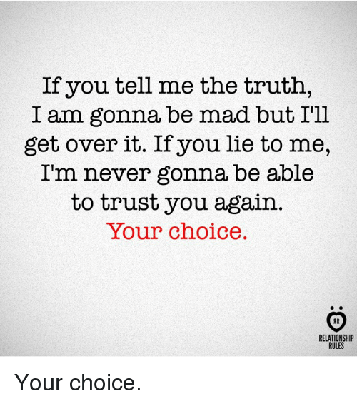 Mad, Never, and Truth: If you tell me the truth,  I am gonna be mad but I'll  get over it. If you lie to me,  Im never gonna be able  to trust you again  Your choice.  RELATIONSHIP  RULES Your choice.