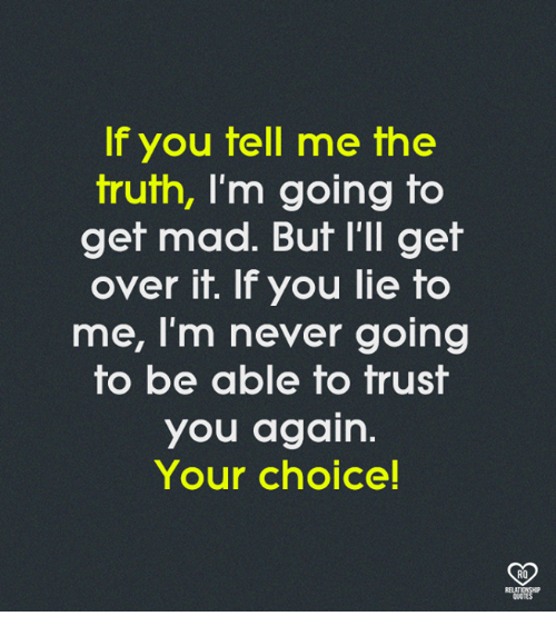 Memes, Mad, and Never: If you tell me the  truth, I'm going to  get mad. But l'll get  over it. If you lie to  me, I'm never going  to be able to trust  you again  Your choice!  RO