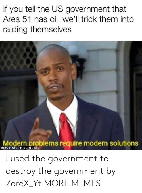 Dank, Memes, and Target: If you tell the US government that  Area 51 has oil, we'll trick them into  raiding themselves  Modern problems require modern solutions  made with time and effort I used the government to destroy the government by ZoreX_Yt MORE MEMES