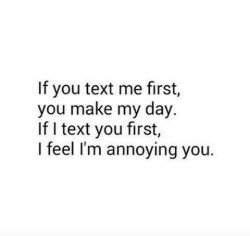Me First: If you text me first,  you make my day.  If I text you first,  I feel I'm annoying you.