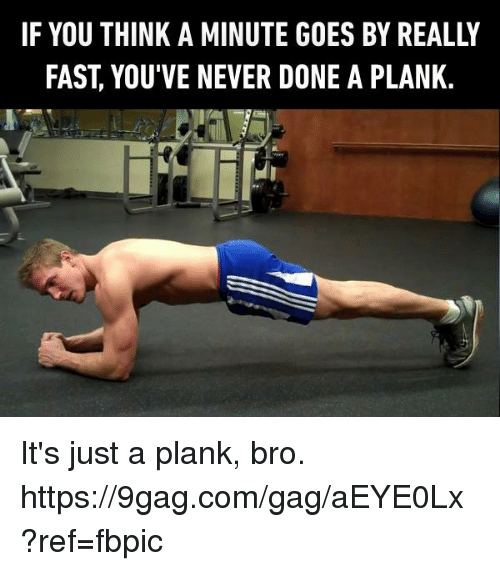 9gag, Dank, and Never: IF YOU THINK A MINUTE GOES BY REALLY  FAST, YOU'VE NEVER DONE A PLANK. It's just a plank, bro. https://9gag.com/gag/aEYE0Lx?ref=fbpic