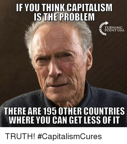 Memes, Capitalism, and Truth: IF YOU THINK CAPITALISM  IS THE PROBLEM  TURNING  POINT USA  THERE ARE 195 0THER COUNTRIES  WHERE YOU CAN GET LESS OF IT TRUTH! #CapitalismCures