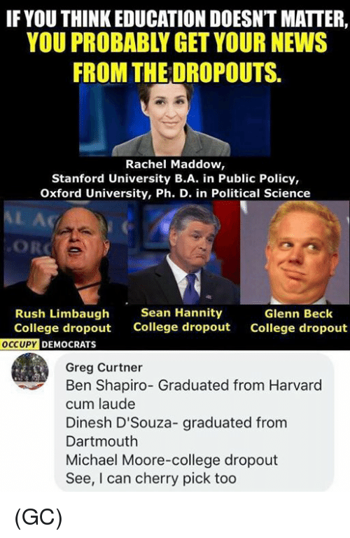 College, Cum, and Memes: IF YOU THINK EDUCATION DOESNT MATTER,  YOU PROBABLY GET YOUR NEWS  FROM THE DROPOUTS.  Rachel Maddow,  Stanford University B.A. in Public Policy,  Oxford University, Ph. D. in Political Science  Rush Limbaugh  College dropout  Sean Hannity  College dropout  Glenn Beck  College dropout  DEMOCRATS  Greg Curtner  Ben Shapiro- Graduated from Harvard  cum laude  Dinesh D'Souza- graduated from  Dartmouth  Michael Moore-college dropout  See, I can cherry pick too (GC)