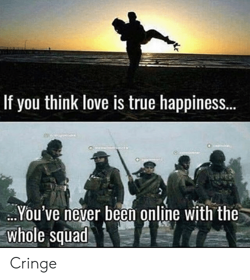 cringe: If you think love is true happines..  You've never been online with the  whole squad Cringe