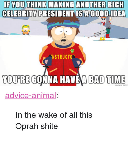 "Bad Time: IF YOU THINK MAKING ANOTHER RICH  CELEBRITY  PRESIDENT IS A GOODIDEA  NSTRUCTC  YOU'RE GONNA HAVE'A BAD TIME <p><a href=""http://advice-animal.tumblr.com/post/169551515788/in-the-wake-of-all-this-oprah-shite"" class=""tumblr_blog"">advice-animal</a>:</p>  <blockquote><p>In the wake of all this Oprah shite</p></blockquote>"