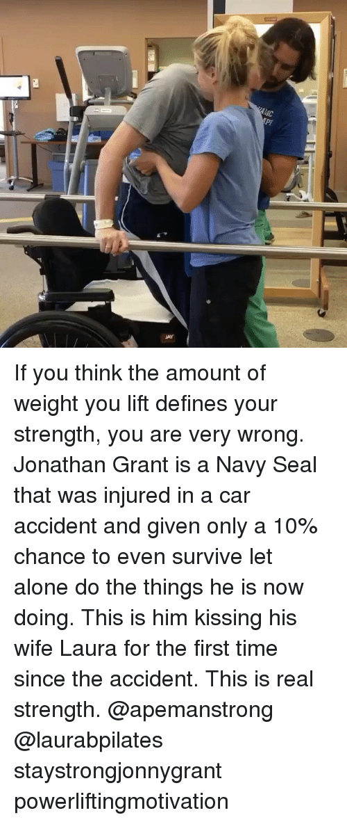 Being Alone, Memes, and Navy: If you think the amount of weight you lift defines your strength, you are very wrong. Jonathan Grant is a Navy Seal that was injured in a car accident and given only a 10% chance to even survive let alone do the things he is now doing. This is him kissing his wife Laura for the first time since the accident. This is real strength. @apemanstrong @laurabpilates ・・・ staystrongjonnygrant powerliftingmotivation ・・・