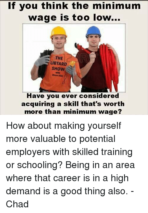 Chads: If you think the minimum  wage is too low...  THE  LIBTARD  SHow  Have you ever considered  acquiring a skill that's worth  more than minimum wage? How about making yourself more valuable to potential employers with skilled training or schooling? Being in an area where that career is in a high demand is a good thing also.   -Chad