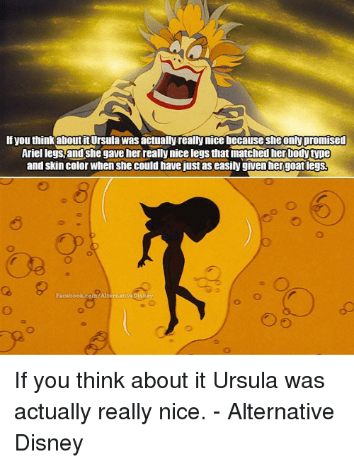 Ariel, Disney, and Facebook: If you thinkaboutit Ursula Was actually really nice because sheonly promised  Ariel legs,and She gave her really nice legs that matched her bodytNDe  and skin color When She could havejust aseasily given her goatlegsR  Facebook.com/Alternative y If you think about it Ursula was actually really nice. - Alternative Disney