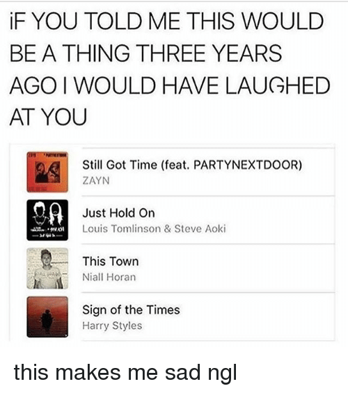 Memes, Harry Styles, and Time: iF YOU TOLD ME THIS WOULD  BE A THING THREE YEARS  AGO I WOULD HAVE LAUGHED  AT YOU  Still Got Time (feat. PARTYNEXTDOOR)  ZAYN  Just Hold On  Louis Tomlinson & Steve Aoki  This Town  Niall Horan  Sign of the Times  Harry Styles this makes me sad ngl