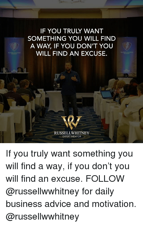 Advice, Memes, and Business: IF YOU TRULY WANT  SOMETHING YOU WILL FIND  A WAY, IF YOU DON'T YOU  WILL FIND AN EXCUSE.  RUSSELLWHITNEY  EXPERT MENTOR If you truly want something you will find a way, if you don't you will find an excuse. FOLLOW @russellwwhitney for daily business advice and motivation. @russellwwhitney