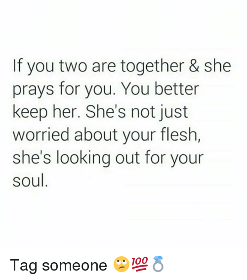 Memes, Tag Someone, and 🤖: If you two are together & she  prays for you. You better  keep her. She's not just  worried about your flesh,  she's looking out for your  soul Tag someone 🙄💯💍