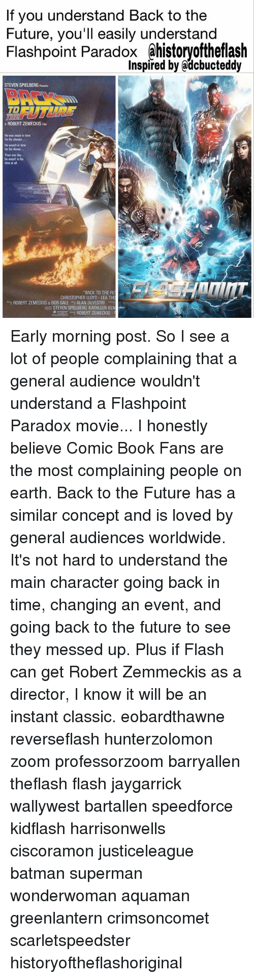 Back to the Future, Batman, and Future: If you understand Back to the  Future, you'll easily understand  Flashpoint Paradox ahistoryoftheflash  Inspired by @dcbucteddy  STEVEN SPIELBERG  FUTURE  to  ROBERT ZEMECKIS Fan  He was never in time  for his classes  He wan't in tine  for his denner  Then one day.  he wisnt in his  time at al  BACK TO THE FU  CHRISTOPHER LLOYD LEA TH  ROBERT ZEMECKIS & BOB GALE  ALAN SILVESTRI  ,  Am: STEVEN SPIELBERG KATHLEEN KE Early morning post. So I see a lot of people complaining that a general audience wouldn't understand a Flashpoint Paradox movie... I honestly believe Comic Book Fans are the most complaining people on earth. Back to the Future has a similar concept and is loved by general audiences worldwide. It's not hard to understand the main character going back in time, changing an event, and going back to the future to see they messed up. Plus if Flash can get Robert Zemmeckis as a director, I know it will be an instant classic. eobardthawne reverseflash hunterzolomon zoom professorzoom barryallen theflash flash jaygarrick wallywest bartallen speedforce kidflash harrisonwells ciscoramon justiceleague batman superman wonderwoman aquaman greenlantern crimsoncomet scarletspeedster historyoftheflashoriginal