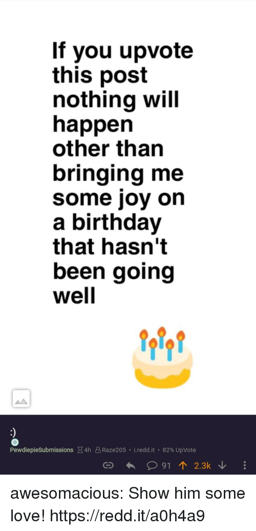 Birthday, Love, and Tumblr: If you upvote  this post  nothina will  happen  other than  bringing me  some joy on  a birthday  that hasn't  been going  well  Pewdieplesubmissions X4h 8Raze205 . ireddit . 82% UpVote  C91 2.3k awesomacious:  Show him some love! https://redd.it/a0h4a9