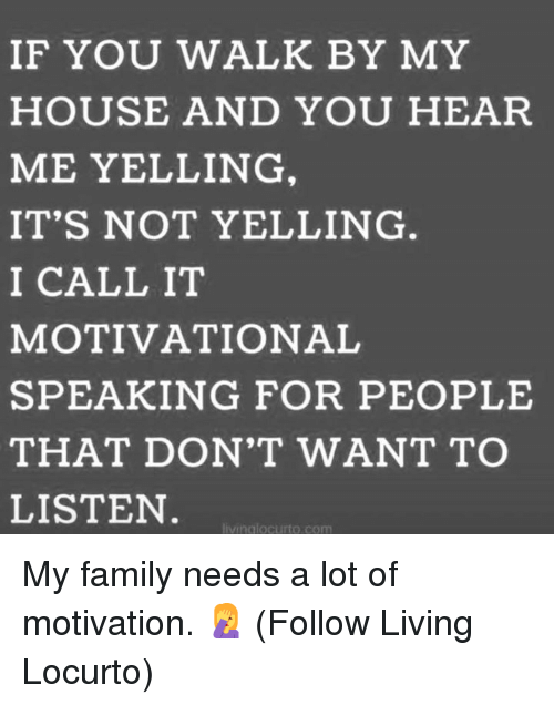 Dank, Family, and My House: IF YOU WALK BY MY  HOUSE AND YOU HEAR  ME YELLING  IT'S NOT YELLING  I CALL IT  MOTIVATIONAL  SPEAKING FOR PEOPLE  THAT DON'T WANT TO  LISTEN  vinglocurto.com My family needs a lot of motivation. 🤦♀️  (Follow Living Locurto)