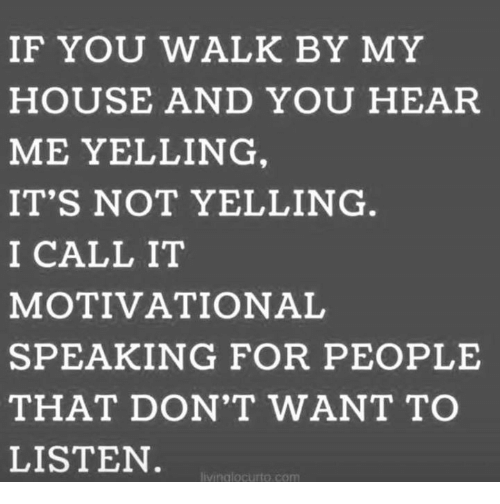 Memes, My House, and House: IF YOU WALK BY MY  HOUSE AND YOU HEAR  ME YELLING  IT'S NOT YELLING  I CALL IT  MOTIVATIONAL  SPEAKING FOR PEOPLE  THAT DON'T WANT TO  LISTEN  livinalocurto.com