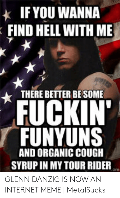 Glenn Meme: IF YOU WANNA  FIND HELL WITH ME  THERE BETTER BE SOME  FUCKIN'  FUNYUNS  AND ORGANIC COUGH  SYRUP IN MY TOUR RIDER  om GLENN DANZIG IS NOW AN INTERNET MEME | MetalSucks