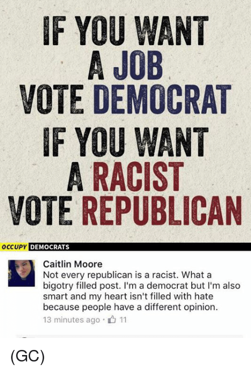 Voting Republican: IF YOU WANT  A JOB  VOTE DEMOCRAT  IF YOU WANT  A RACIST  VOTE REPUBLICAN  occupy DEMOCRATS  Caitlin Moore  Not every republican is a racist. What a  bigotry filled post. I'm a democrat but I'm also  smart and my heart isn't filled with hate  because people have a different opinion.  13 minutes ago 11 (GC)
