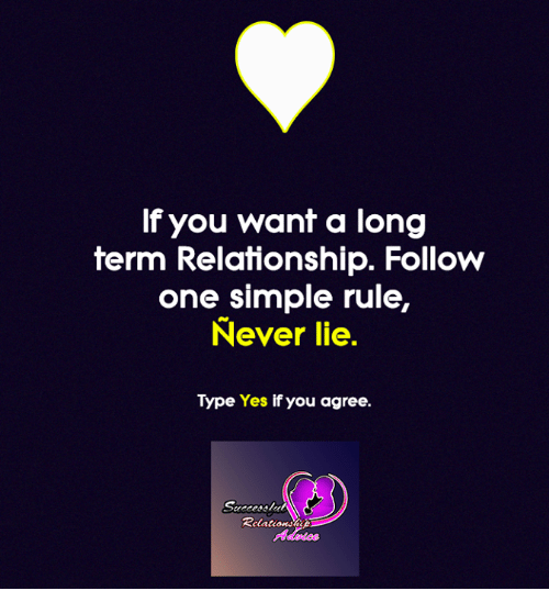 Long Term Relationship: If you want a long  term Relationship. Follow  one simple rule,  Never lie.  Type Yes if you agree.