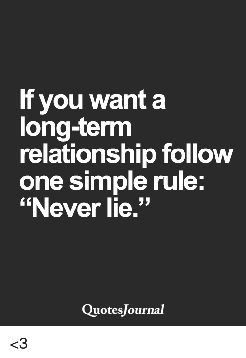 "Long Term Relationship: If you want a  long-term  relationship follow  one simple rule:  ""Never lie.""  Quotes Journal <3"