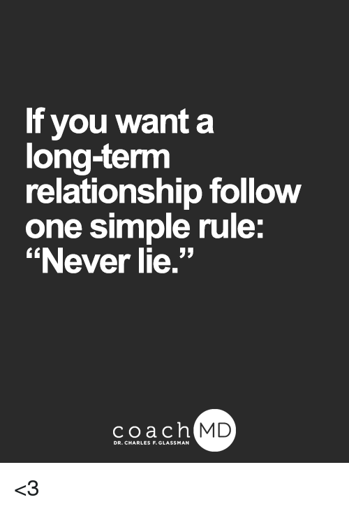 "Long Term Relationship: If you want a  long-term  relationship follow  one simple rule:  ""Never lie.""  coach MD  DR. CHARLES F.GL <3"