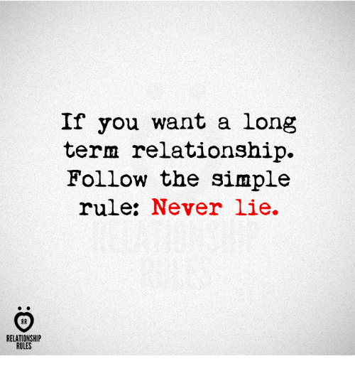 Never, Simple, and You: If you want a long  term relationship.  Follow the simple  rule: Never lie.  AR  RELATIONSHIP  RULES