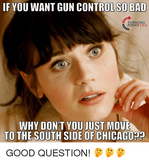 Bad, Chicago, and Memes: IF YOU WANT GUN CONTROL SO BAD  TURNING  POINT USA  WHY DON'T YOU JUST MOVE  TO THE SOUTH SIDE OF CHICAGO?? GOOD QUESTION! 🤔🤔🤔