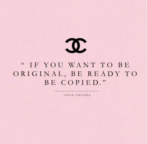 "CoCo, Chanel, and Coco Chanel: IF YOU WANT TO BE  ORIGINAL, BE READY TO  BE COPIED.""  COCO  CHANEL"