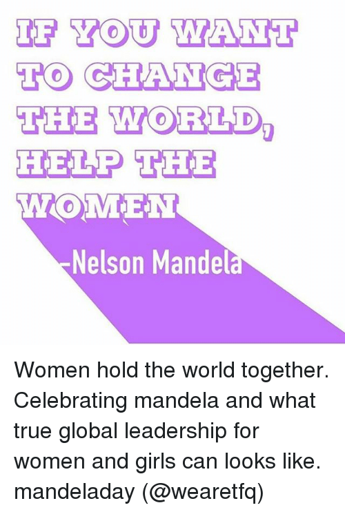 Girls, Memes, and Nelson Mandela: IF YOU WANT  TO CHANGE  THE WORLD  HELP THE  WOMEN  Nelson Mandela Women hold the world together. Celebrating mandela and what true global leadership for women and girls can looks like. mandeladay (@wearetfq)