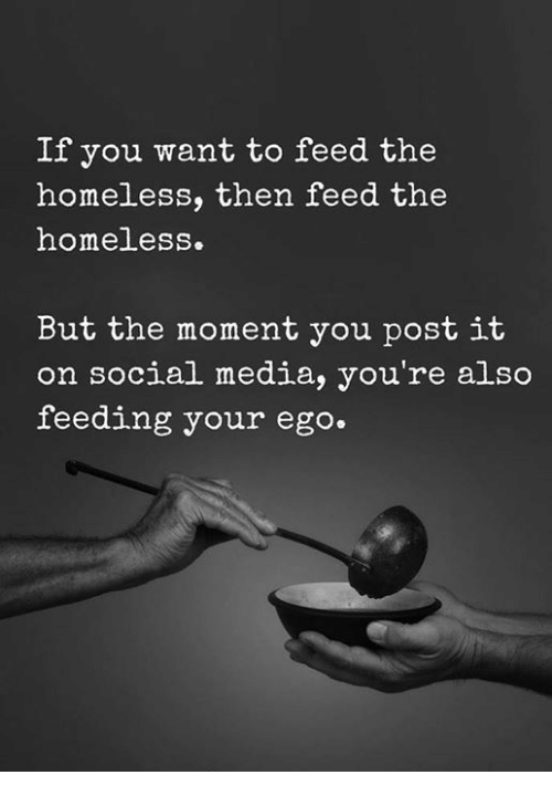 Homeless, Memes, and Social Media: If you want to feed the  homeless, then feed the  homeless.  But the moment you post it  on social media, you're also  feeding your ego.
