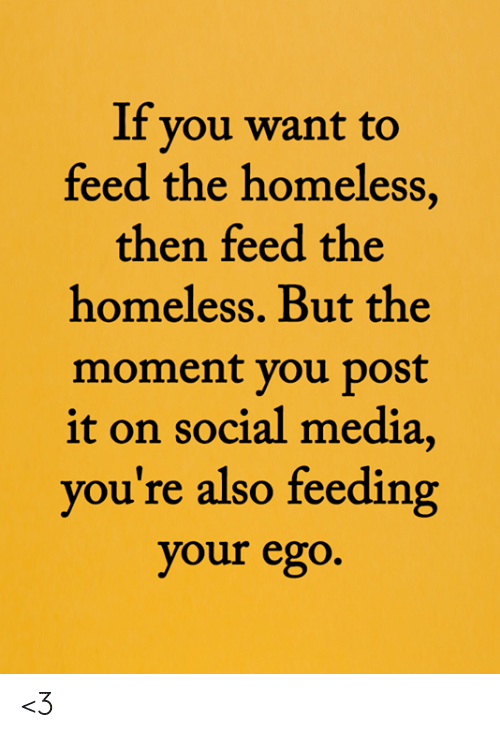 Homeless, Memes, and Social Media: If you want to  feed the homeless,  then feed the  homeless. But the  moment you post  it on social media,  you're also feeding  your ego. <3