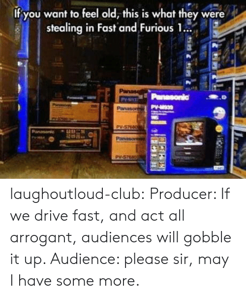 stealing: If you want to feel old, this is what they were  stealing in Fast and Furious 1.  Panase  Panasonic  Py-137  PV-30  Panasor  PV-S7660  Panasonic  Panason  Py-S7680 laughoutloud-club:  Producer: If we drive fast, and act all arrogant, audiences will gobble it up. Audience: please sir, may I have some more.