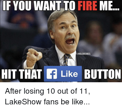 Nba, Button, and Hit: IF YOU WANT TO FIRE  ME  @NBAMEMES  HIT THAT Like  BUTTON After losing 10 out of 11, LakeShow fans be like...