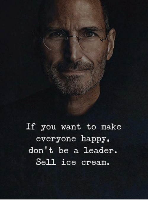 Memes, Happy, and Ice Cream: If you want to make  everyone happy,  don't be a leader.  Sell ice cream.
