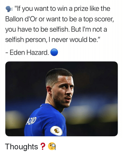"Ballon: ""If you want to win a prize like the  Ballon d'Or or want to be a top scorer,  you have to be selfish. But I'm not a  selfish person, I never would be.  Eden Hazara Thoughts❓🧐"