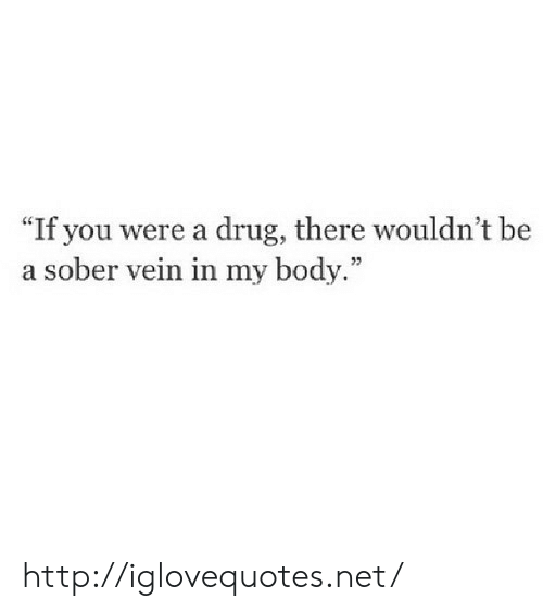 "Http, Sober, and Drug: If you were a drug, there wouldn't be  a sober vein in my body."" http://iglovequotes.net/"