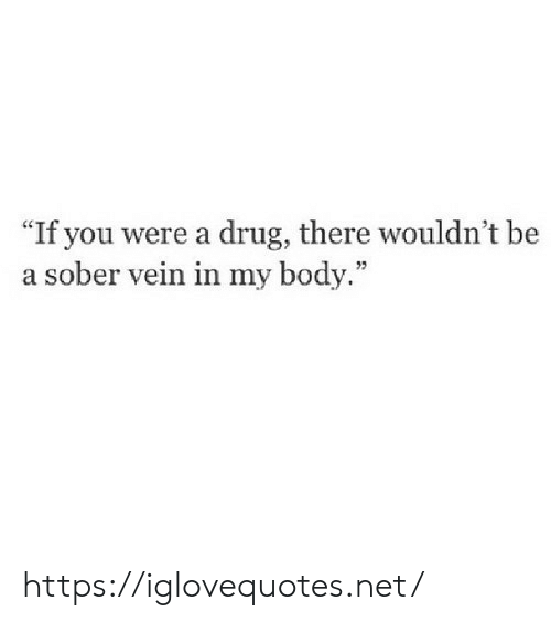 """Sober, Drug, and Net: """"If you were a drug, there wouldn't be  a sober vein in my body."""" https://iglovequotes.net/"""