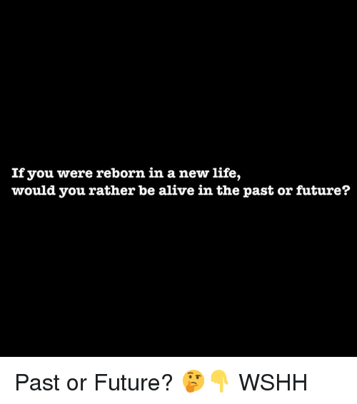 reborn: If you were reborn in a new life,  would you rather be alive in the past or future? Past or Future? 🤔👇 WSHH