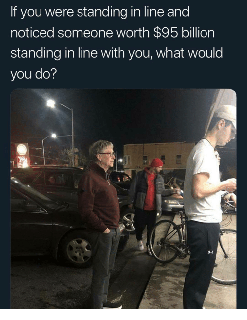 Billion, You, and What: If you were standing in line and  noticed someone worth $95 billion  standing in line with you, what would  you do?
