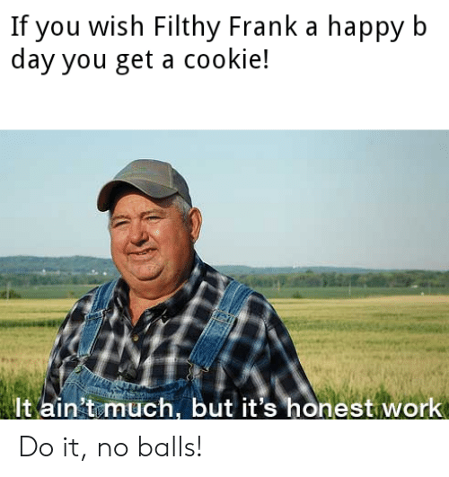 Work, Happy, and Dank Memes: If you wish Filthy Frank a happy b  day you get a cookie!  It ain't much, bu  honest work Do it, no balls!
