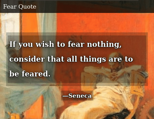 Fear, All, and You: If you wish to fear nothing, consider that all things are to be feared.