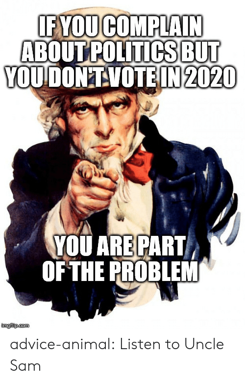 sam: IF YOUCOMPLAIN  ABOUT POLITICSBUT  YOUDON'TVOTEIN 2020  YOU ARE PART  OF THE PROBLEM  imglip.com advice-animal:  Listen to Uncle Sam