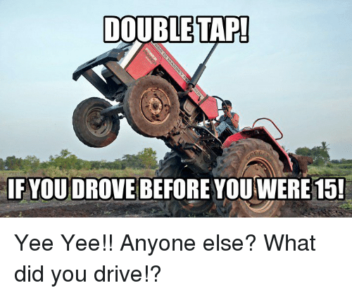 Memes, Yee, and Drive: IF YOUDROVE BEFORE YOU WERE15! Yee Yee!! Anyone else? What did you drive!?