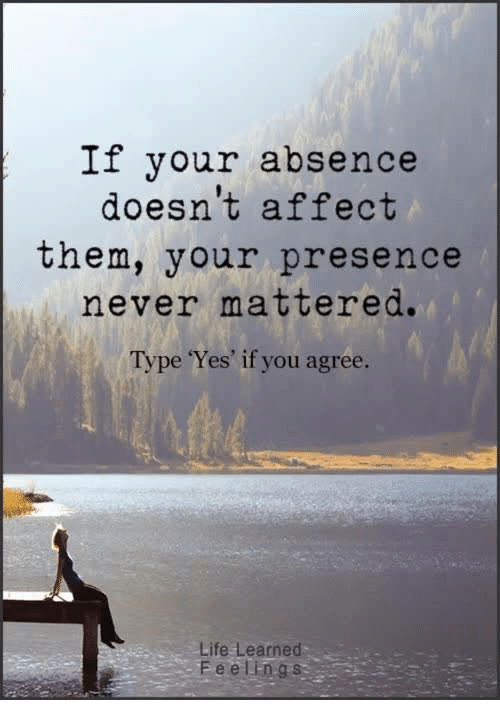 Life, Memes, and Affect: If your absence  doesn't affect  them, your presence  never mattered.  Type Yes' if you agree.  Life Learned  Feelings