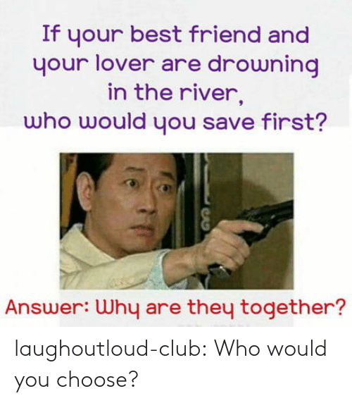 lover: If your best friend and  your lover are drowning  in the river,  who would you save first?  Answer: Why are they together? laughoutloud-club:  Who would you choose?